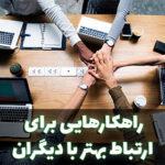 راهکارهایی برای داشتن ارتباط بهتر با دیگران